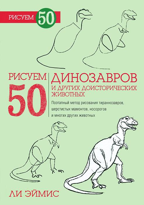 Ли Эймис Рисуем 50 динозавров и других доисторических животных эймис ли дж пошаговый метод рисования ли эймиса
