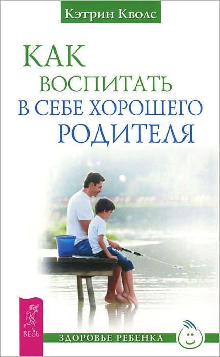 Как воспитать в себе хорошего родителя
