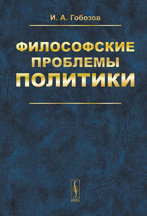 И. А. Гобозов Философские проблемы политики политики