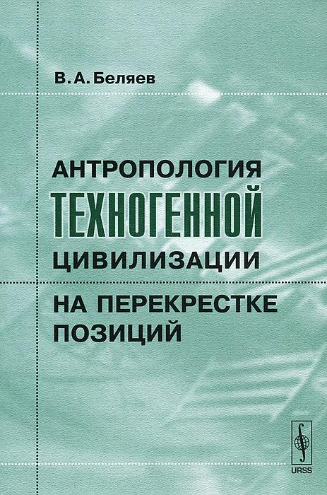 Антропология техногенной цивилизации на перекрестке позиций. В. А. Беляев