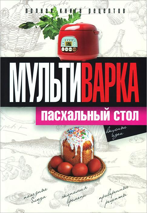 О. А. Грачевская Мультиварка. Пасхальный стол. Полная книга рецептов пасхальный домашний стол блюда к великому посту и пасхе