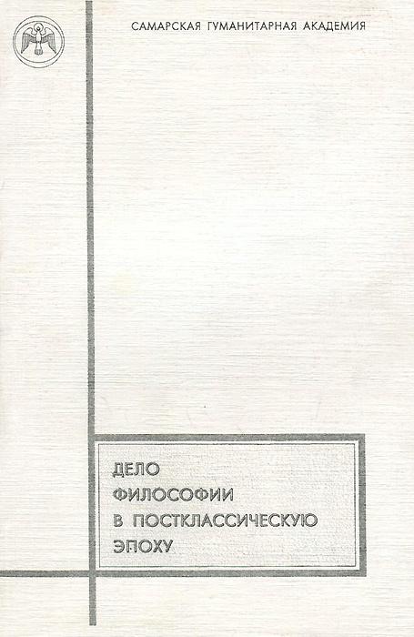 Дело философии в постклассическую эпоху. Материалы научной конференции самара гагарина 65