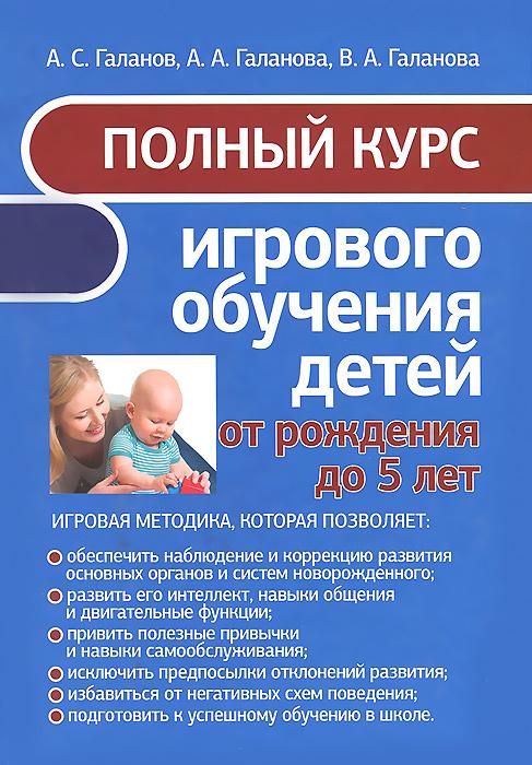 Полный курс игрового обучения детей от рождения до 5 лет. А. С. Галанов, А. А. Галанова, В. А. Галанова