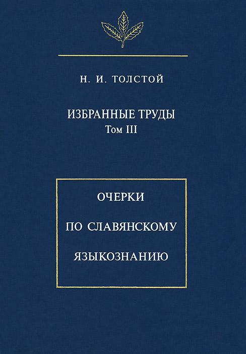 Н. И. Толстой Избранные труды. Том 3. Очерки по славянскому языкознанию
