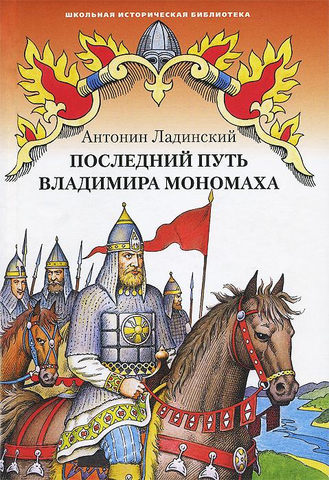 Антонин Ладинский Последний путь Владимира Мономаха