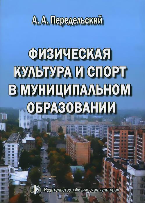 Физическая культура и спорт в муниципальном образовании. А. А. Передельский