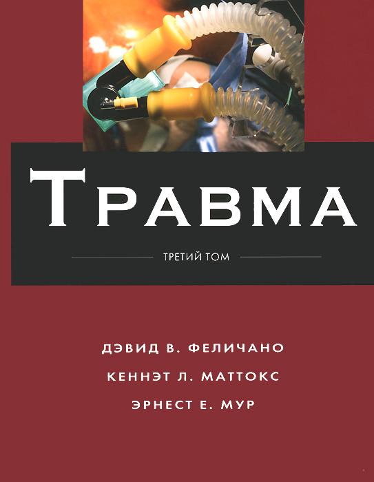 Травма. В 3 томах. Том 3. Дэвид В. Феличано, Кеннэт Л. Маттокс, Эрнест Е. Мур