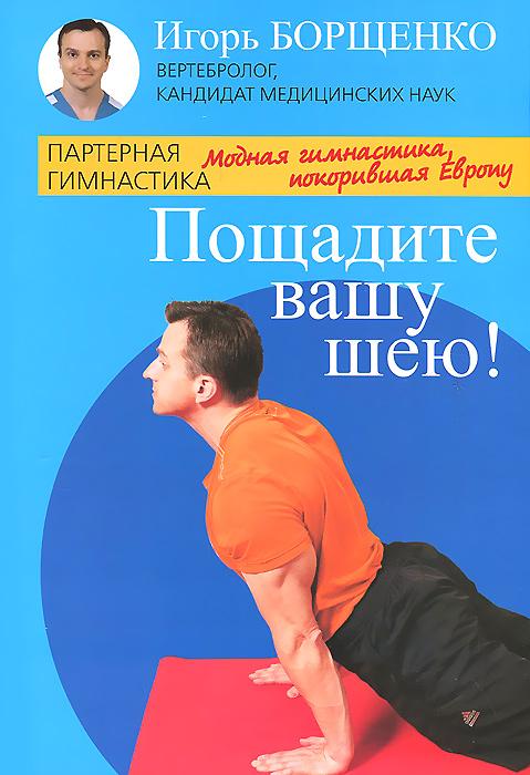 Игорь Борщенко Пощадите вашу шею! игорь борщенко поясница без боли уникальный изометрический тренинг