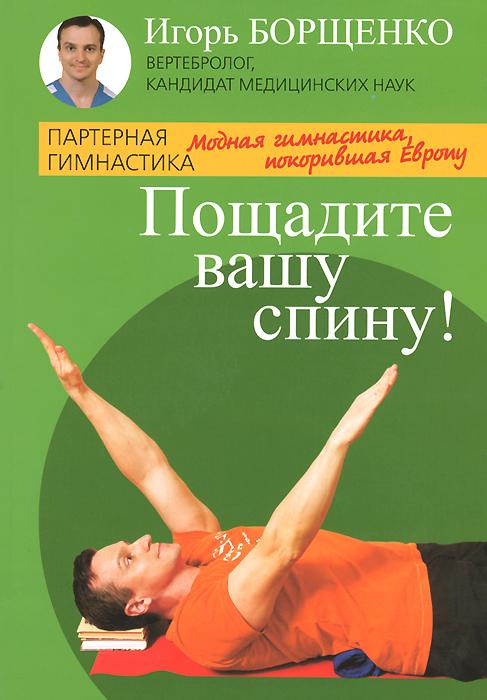 Игорь Борщенко Пощадите вашу спину! Модная гимнастика, покорившая Европу йогические практики упражнения для позвоночника сахарова т а