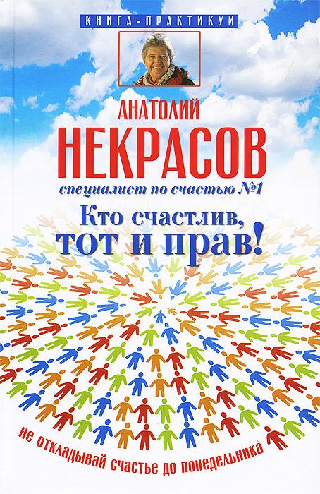 Анатолий Некрасов Кто счастлив, тот и прав! Не откладывай счастье до понедельника ISBN: 978-5-17-083746-5 анатолий некрасов волшебная страна счастья
