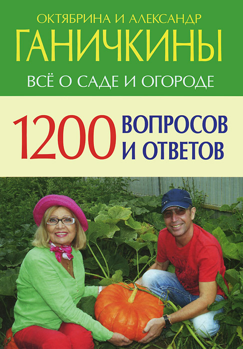 цены  Октябрина и Александр Ганичкины 1200 вопросов и ответов. Все о саде и огороде