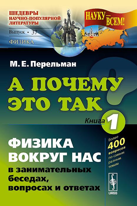 Zakazat.ru: А почему это так? Книга 1. Физика вокруг нас в занимательных беседах, вопросах и ответах. М. Е. Перельман