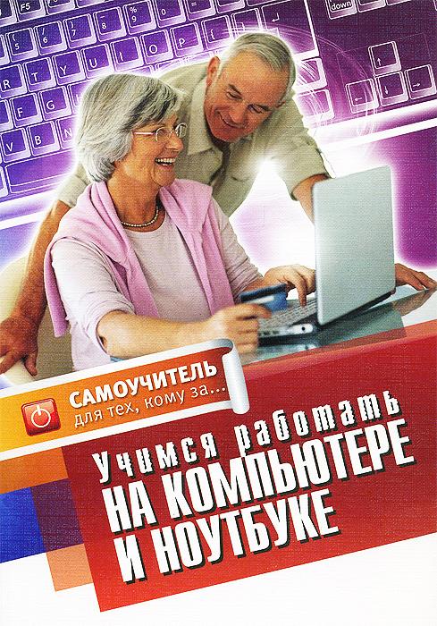 Е. Авророва Учимся работать на компьютере и ноутбуке. Самоучитель для тех, кому за... компьютер для пенсионеров книга