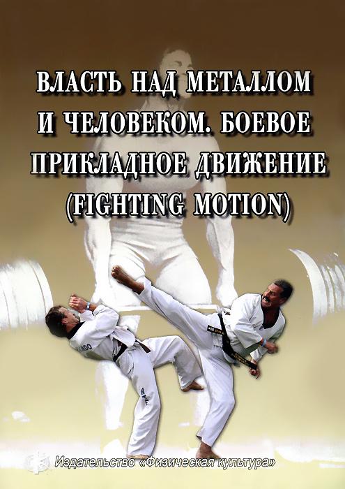 Власть над металлом и человеком. Боевое прикладное движение / Fighting Motion введение в прикладную социологию