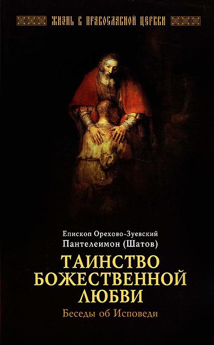 Епископ Орехово-Зуевский Пантелеймон (Шатов) Таинство Божественной любви. Беседы об Исповеди купить чихуа на авито в орехово зуево