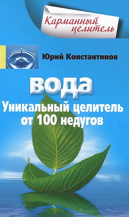 Вода. Уникальный целитель от 100 недугов. Юрий Константинов