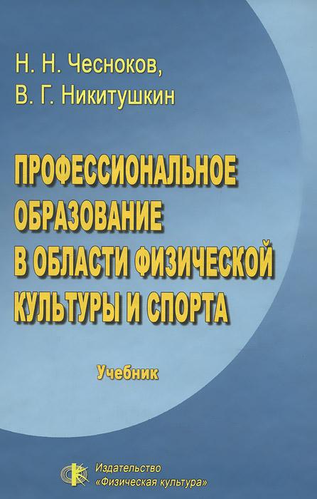 Н. Н. Чесноков, В. Г. Никитушкин Профессиональное образование в области физической культуры и спорта. Учебник