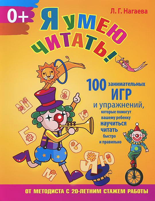 Я умею читать! 100 занимательных игр и упражнений, которые помогут вашему ребенку научиться читать быстро и правильно. Л. Г. Нагаева