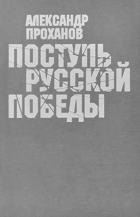 Александр Проханов Поступь русской победы