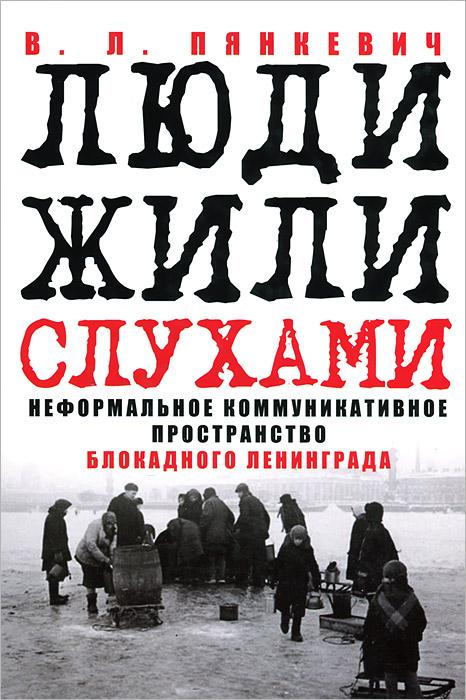 Люди жили слухами. Неформальное коммуникативное пространство блокадного Ленинграда