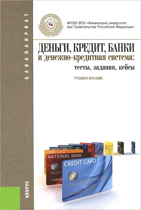 Деньги, кредит, банки и денежно-кредитная система: тесты, задания, кейсы. Учебное пособие