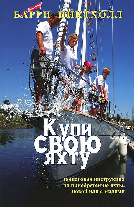 Барри Пиктхолл Купи свою яхту. Практическое руководство по приобретению яхты, новой или с милями элитные морские яхты 2013 2014
