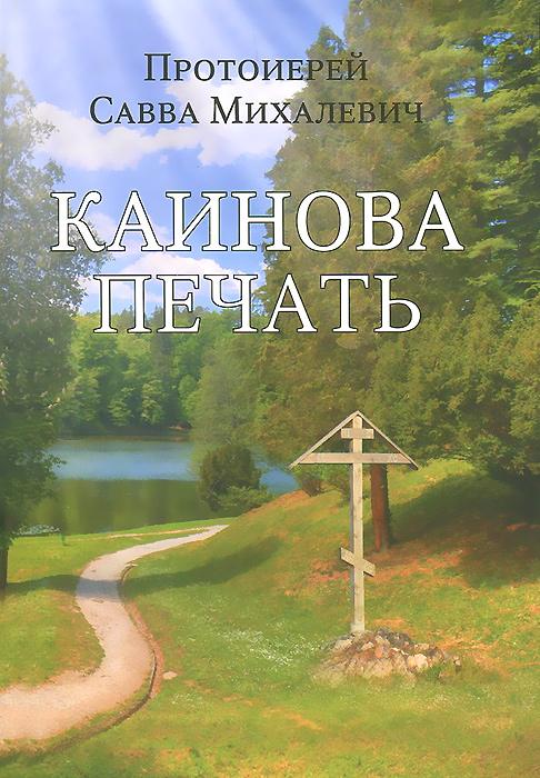 Протоиерей Савва Михалевич Каинова печать протоиерей ткачев андрей любовь ищущим и нашедшим
