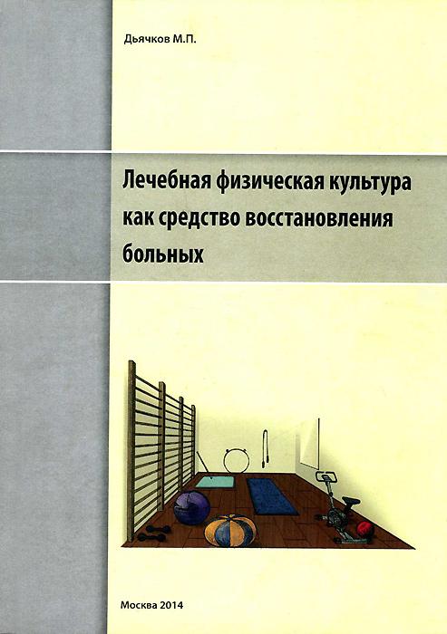 Zakazat.ru: Лечебная физическая культура как средство восстановления больных. М. П. Дьячков