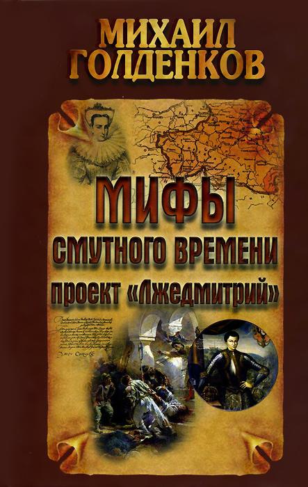 Михаил Голденков Мифы смутного времени. Проект Лжедмитрий