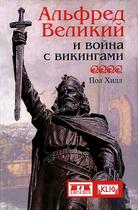 Пол Хилл Альфред Великий и война с викингами ISBN: 978-5-91852-079-6 , 978-5-906518-04-0