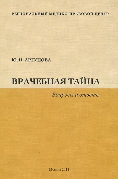 Врачебная тайна. Вопросы и ответы. Ю. Н. Аргунова