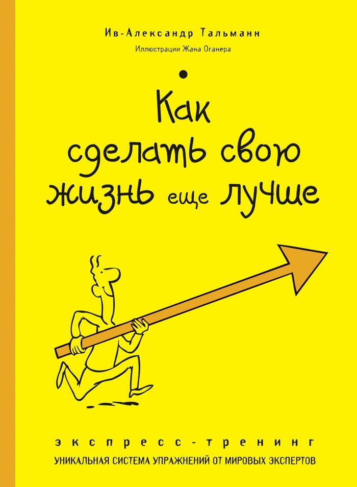 Ив-Александр Тальманн Как сделать свою жизнь еще лучше. Экспресс-тренинг