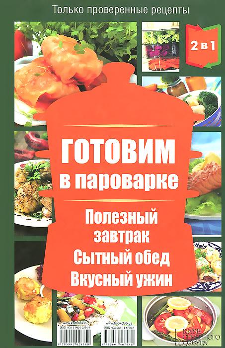 Людмила Каянович Готовим в пароварке / Готовим в мультиварке. Полезный завтрак. Сытный обед. Вкусный ужин отсутствует готовим в мультиварке