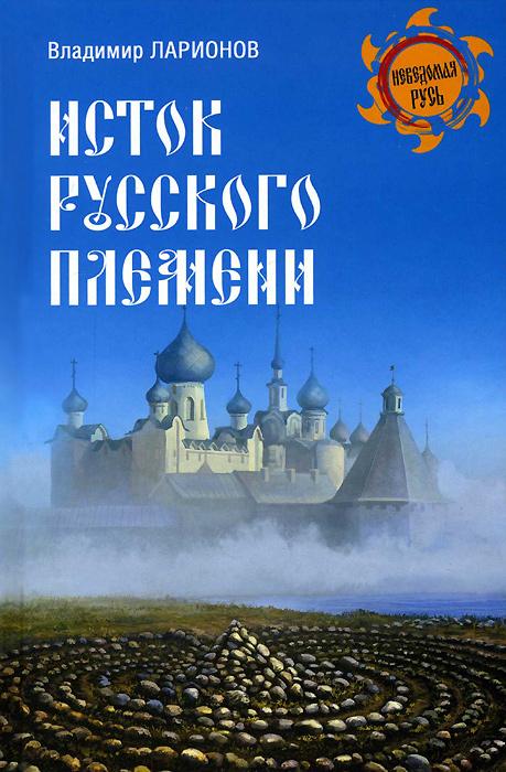 Владимир Ларионов Исток русского племени книги эксмо да скифы мы откуда есть пошла русская земля