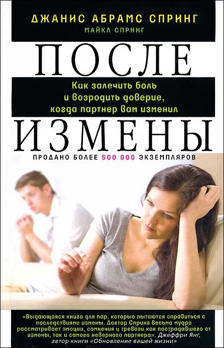 9785227052537 - Джанис Абрамс Спиринг, Майкл Спиринг: После измены. Как залечить боль и возродить доверие, когда партнер вам изменил - Книга
