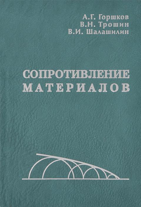А. Г. Горшков, В. Н. Трошин, В. И. Шалашилин Сопротивление материалов. Учебное пособие