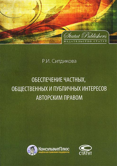 Р. И. Ситдикова Обеспечение частных, общественных и публичных интересов авторским правом