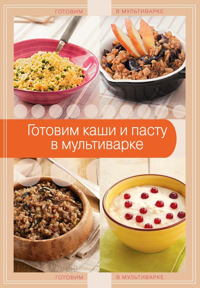Готовим каши и пасту в мультиварке готовим просто и вкусно лучшие рецепты 20 брошюр
