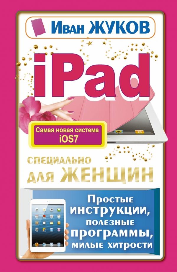 Иван Жуков iPad специально для женщин. Простые инструкции. Полезные программы. Милые хитрости в липецке айпэд цена качество