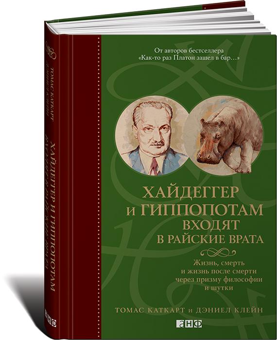 Томас Каткарт и Дэниел Клейн Хайдеггер и гиппопотам входят в райские врата. Жизнь, смерть и жизнь после смерти через призму философии и шутки книги альпина нон фикшн хайдеггер и гиппопотам входят в райские врата