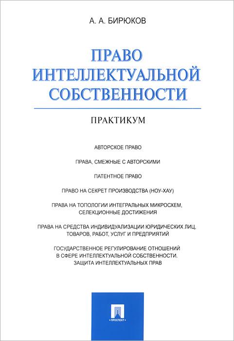 А. А. Бирюков Право интеллектуальной собственности. Практикум право интеллектуальной собственности практикум