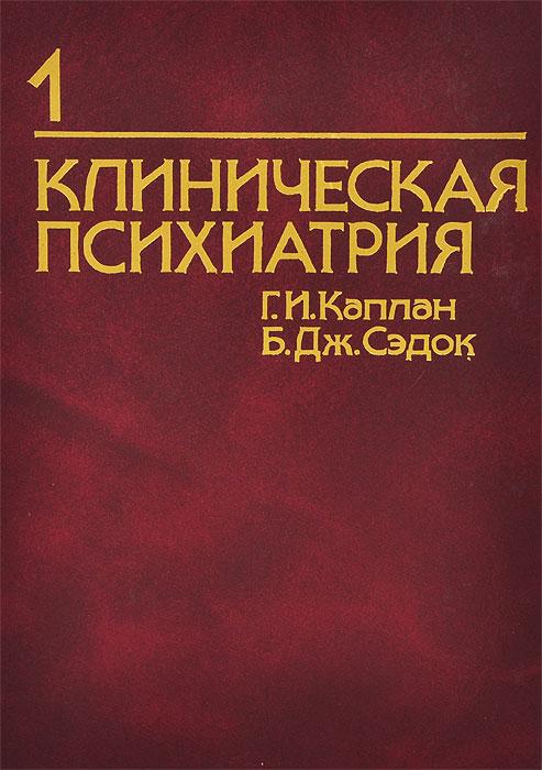 Г. И. Каплан, Б. Дж. Сэдок Клиническая психиатрия. В двух томах. Том 1