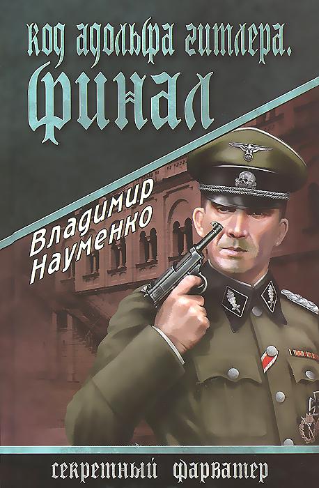 Владимир Науменко Код Адольфа Гитлера. Финал конец германии гитлера агония и гибель