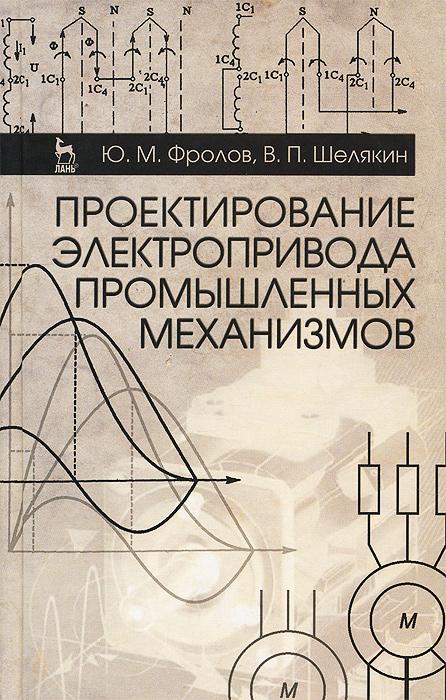 Ю. М. Фролов, В. П. Шелякин Проектирование электропривода промышленных механизмов. Учебное пособие