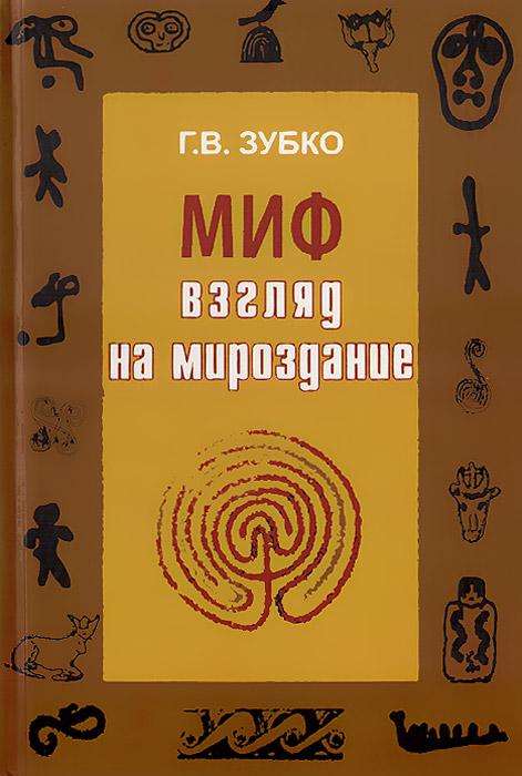 Г. В. Зубко Миф. Взгляд на Мироздание мироздание книги и медиа