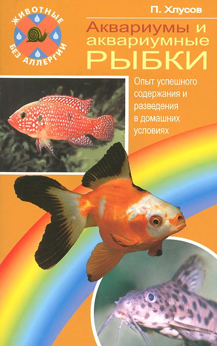 П. Хлусов Аквариумы и аквариумные рыбки. Опыт успешного содержания и разведения в домашних условиях аквариумные рыбки в ейске
