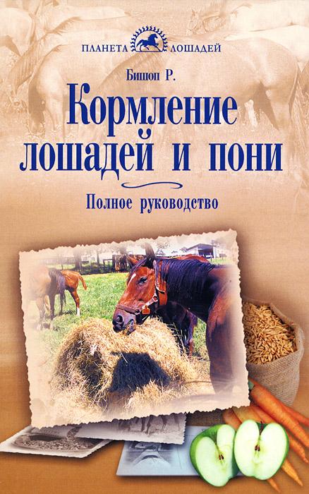 Р. Бишоп Кормление лошадей и пони. Полное руководство джули старр полное руководство по методам принципам и навыкам персонального коучинга