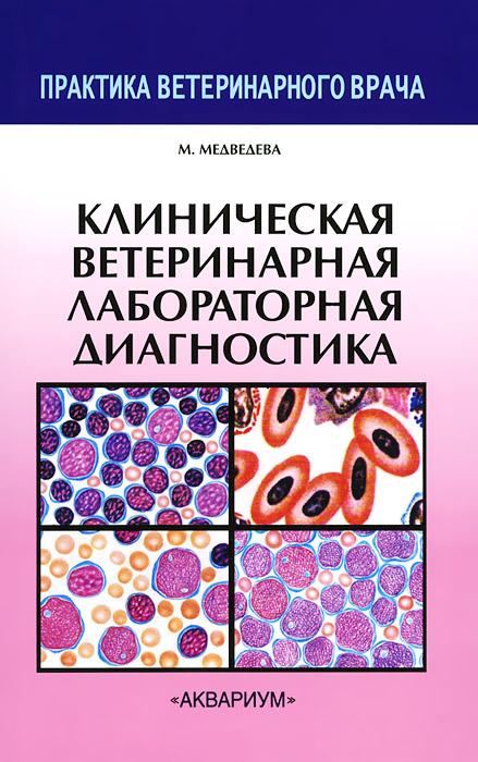 Клиническая ветеринарная лабораторная диагностика. Справочник для ветеринарных врачей. М. Медведева
