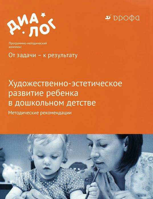 Художественно-эстетическое развитие ребенка в дошкольном детстве. Методические рекомендации
