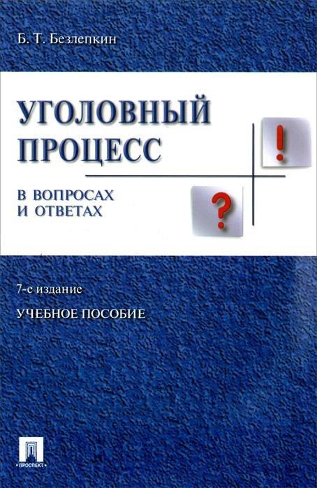 Б. Т. Безлепкин Уголовный процесс в вопросах и ответах. Учебное пособие